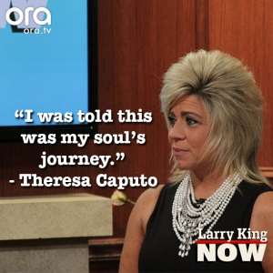 Theresa Caputo Quotes on Larry King Now