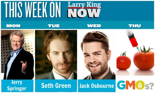 Larry King Now - Jerry Springer, Seth Green, Jack Osbourne, (Bob Goldberg, John Sally, Marilu Henner, and Curtis Stone. Online: Dr. Robert Fraley, Mark Crumpacker, Kate Pratt